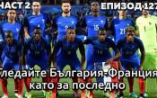 Гледайте България-Франция като за последно